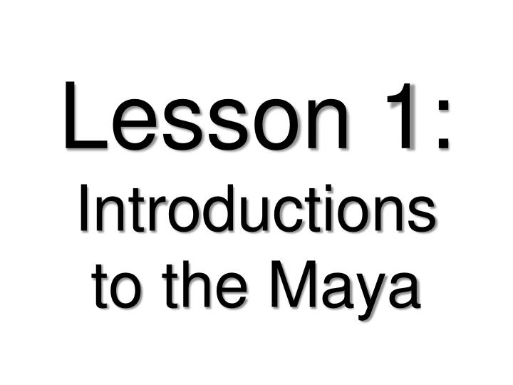 Lesson 1 introductions to the maya