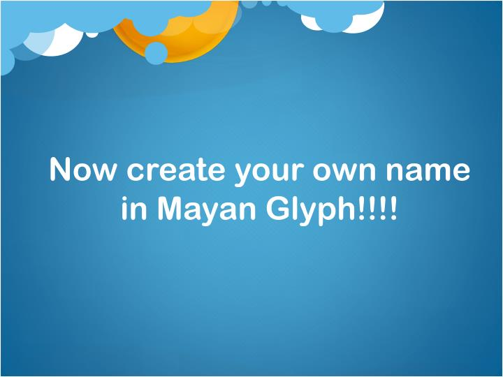 Now create your own name in Mayan Glyph!!!!