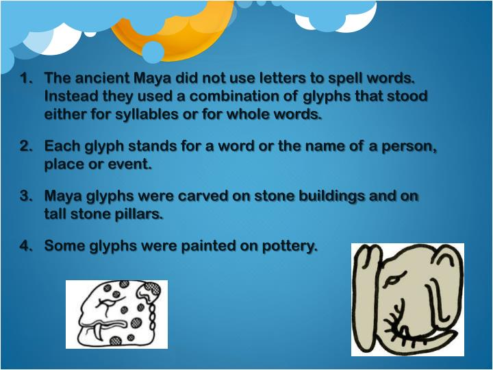 The ancient Maya did not use letters to spell words. Instead they used a combination of glyphs that stood either for syllables or for whole words.