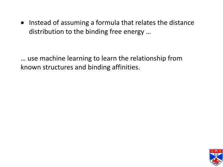 Instead of assuming a formula that relates the distance distribution to the binding free energy …