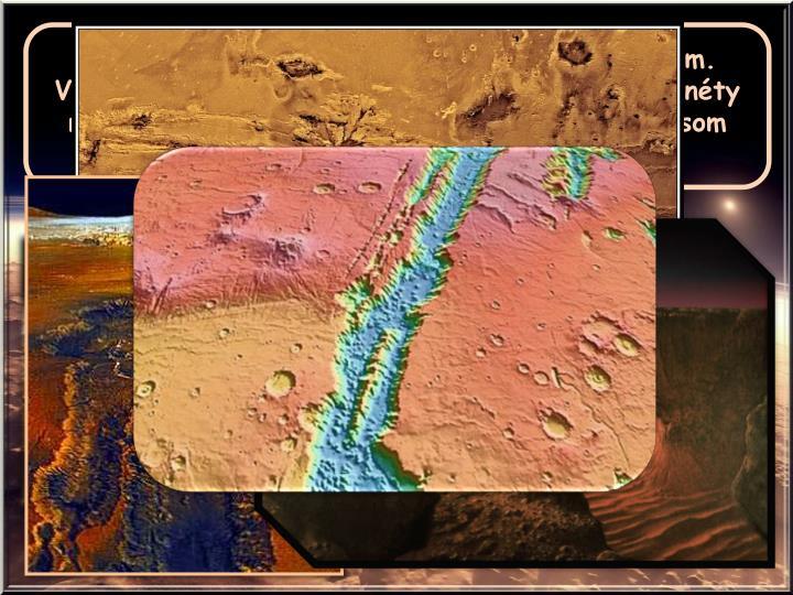 Táto sústava kaňonov prechádza naprieč Marsom. Vznikla pred 3,5 miliardy rokov, keď sa kôra planéty roztiahla. Pôsobením vetra a vody sa kaňony časom