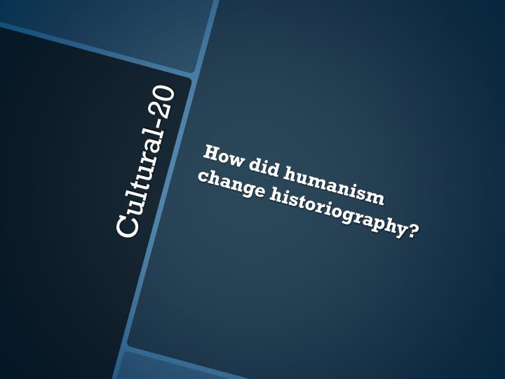 How did humanism change historiography?