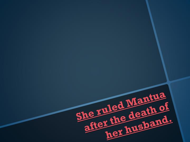 She ruled Mantua after the death of her husband.