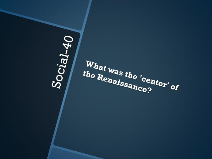 What was the 'center' of the Renaissance?