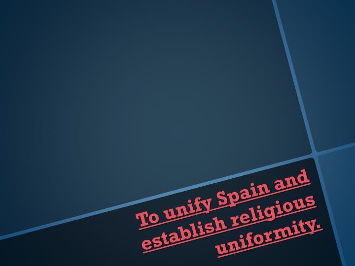 To unify Spain and establish religious uniformity.