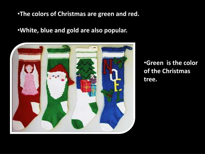 The colors of Christmas are green and red.