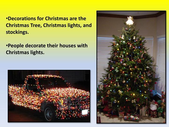 Decorations for Christmas are the Christmas Tree, Christmas lights, and stockings.
