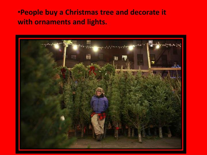 People buy a Christmas tree and decorate it with ornaments and lights.