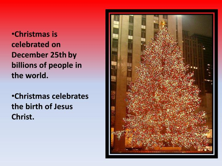 Christmas is celebrated on December 25th