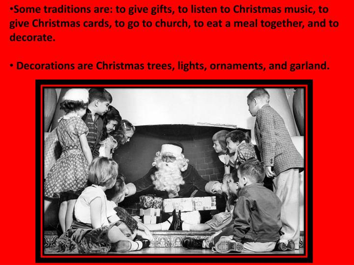 Some traditions are: to give gifts, to listen to Christmas music, to give Christmas cards, to go to church, to eat a meal together, and to decorate.