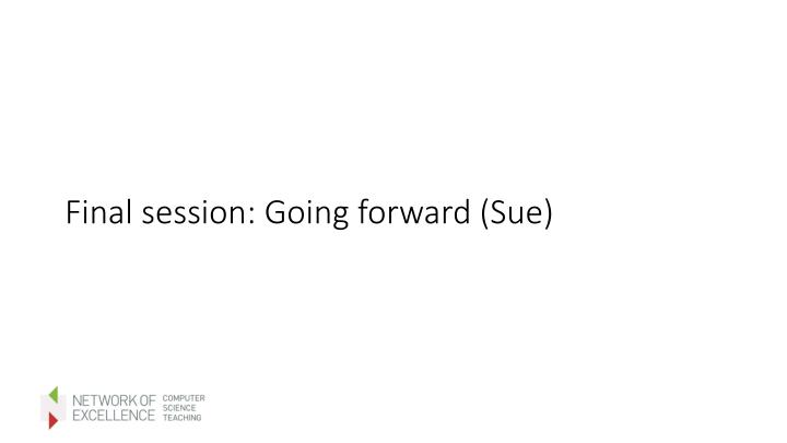 Final session: Going forward (Sue)