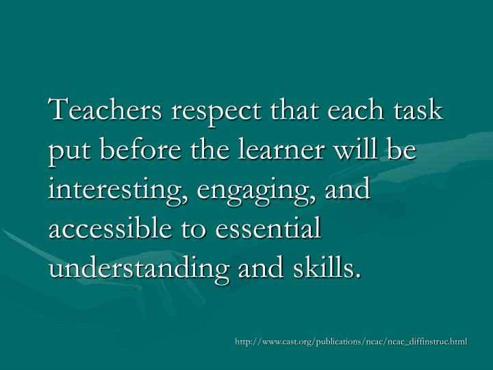 Teachers respect that each task put before the learner will be interesting, engaging, and accessible to essential understanding and skills.