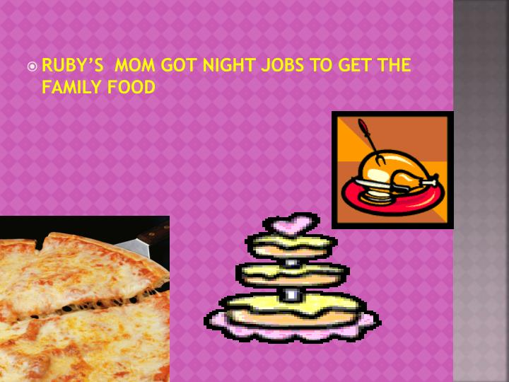 RUBY'S  MOM GOT NIGHT JOBS TO GET THE FAMILY FOOD