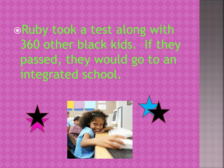 Ruby took a test along with 360 other black kids.  If they passed, they would go to an integrated school.