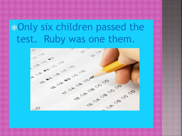 Only six children passed the test.  Ruby was one them.