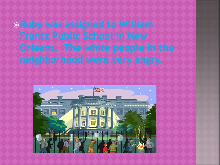 Ruby was assigned to William Frantz Public School in New Orleans.  The white people in the neighborhood were very angry.