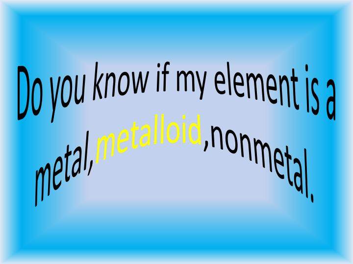 Do you know if my element is a metal,