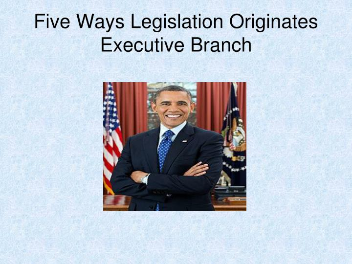 Five Ways Legislation Originates Executive Branch