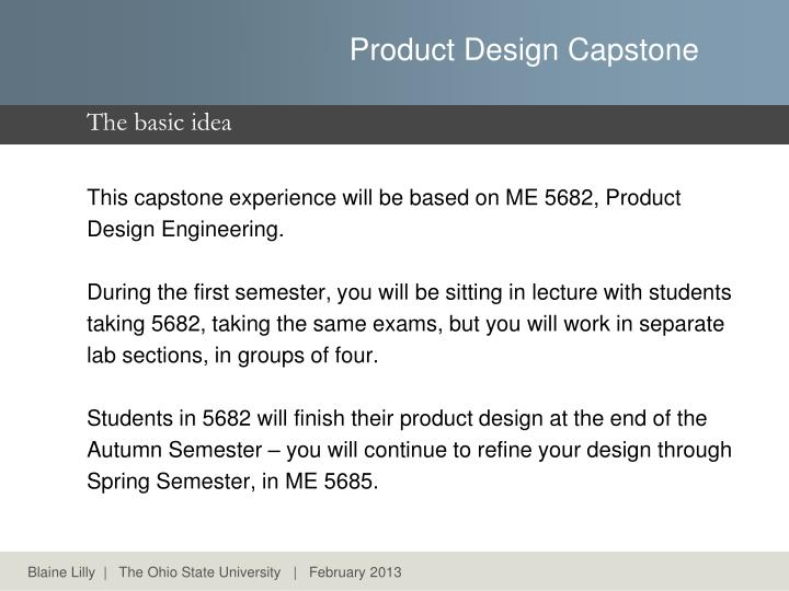 This capstone experience will be based on ME 5682, Product Design Engineering.