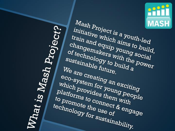 Mash Project is a youth-led initiative which aims to build, train and equip young social changemakers with the power of technology to build a sustainable future.