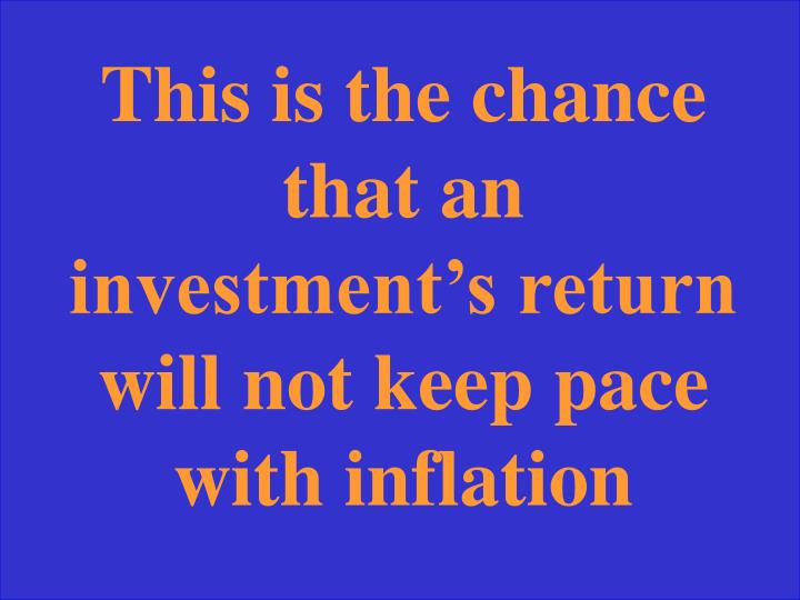 This is the chance that an investment's return will not keep pace with inflation