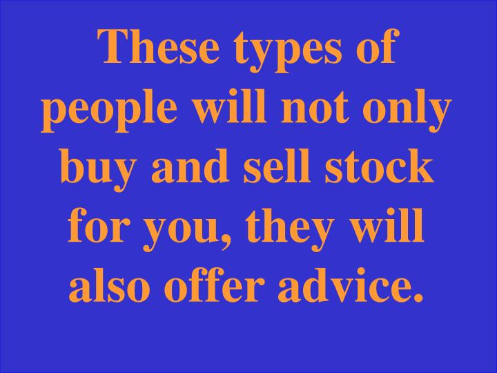 These types of people will not only buy and sell stock for you, they will also offer advice.