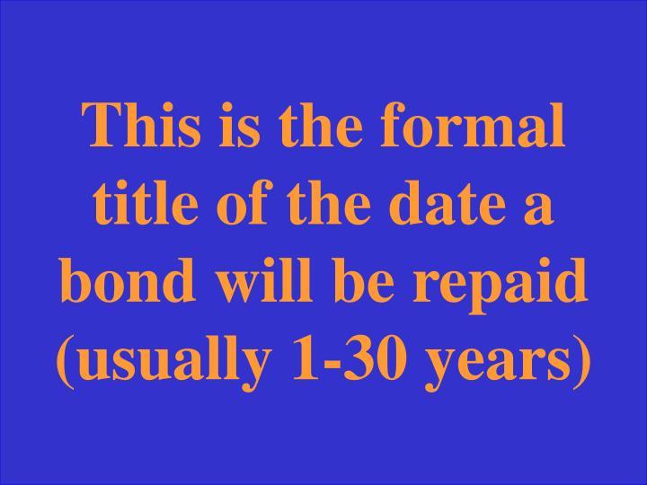 This is the formal title of the date a bond will be repaid (usually 1-30 years)