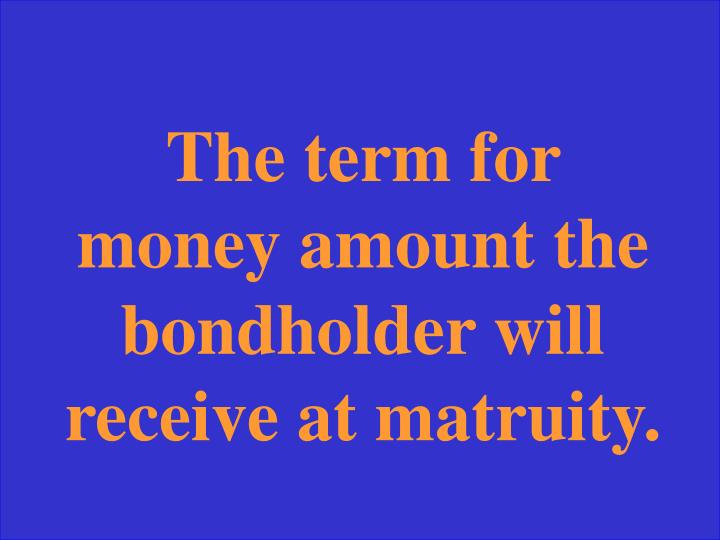 The term for money amount the bondholder will receive at matruity.
