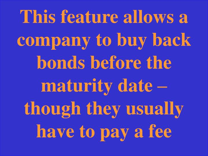 This feature allows a company to buy back bonds before the maturity date – though they usually have to pay a fee