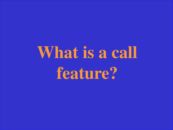 What is a call feature?