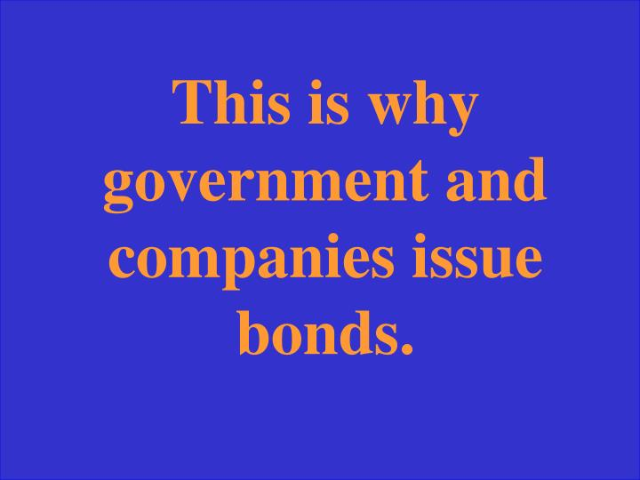 This is why government and companies issue bonds.