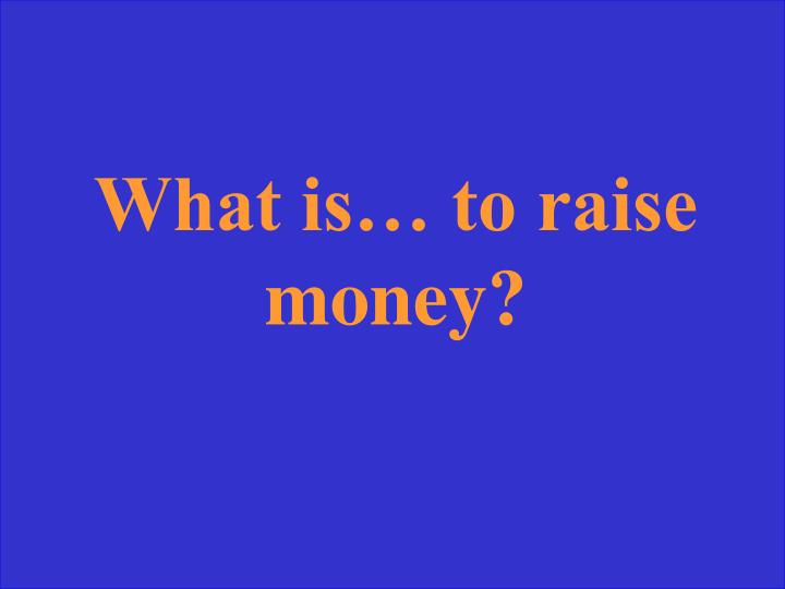 What is… to raise money?
