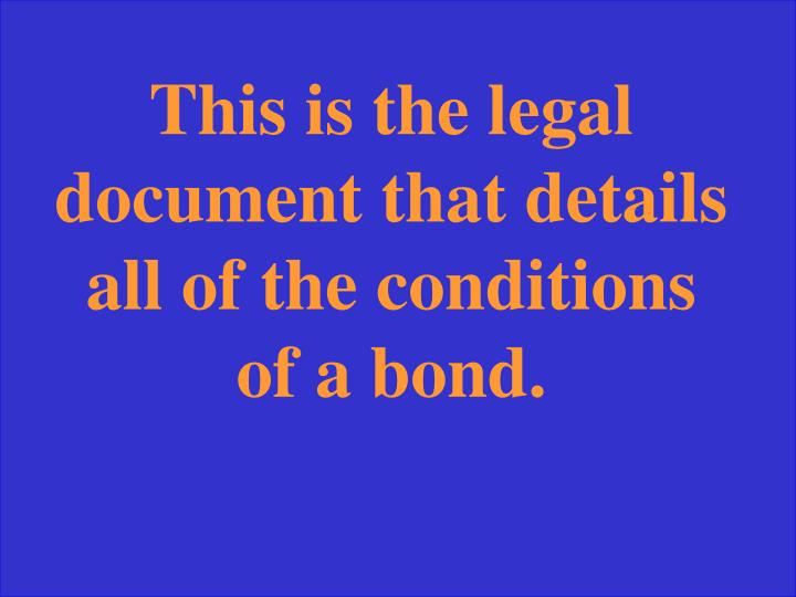 This is the legal document that details all of the conditions of a bond.