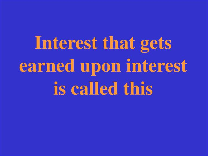 Interest that gets earned upon interest is called this