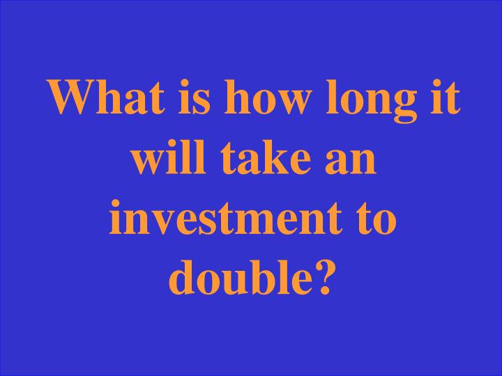What is how long it will take an investment to double?