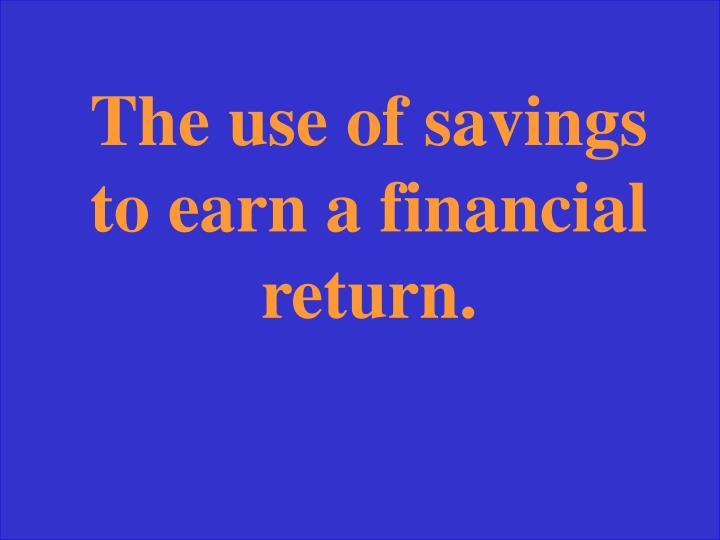 The use of savings to earn a financial return.