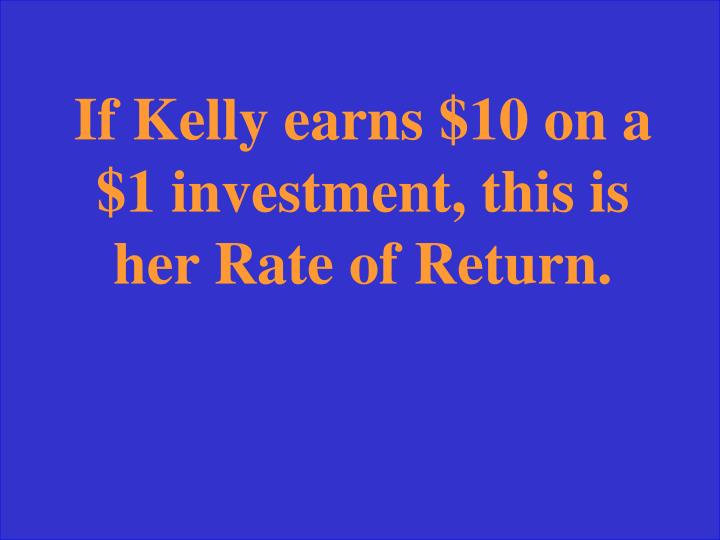 If Kelly earns $10 on a $1 investment, this is her Rate of Return.
