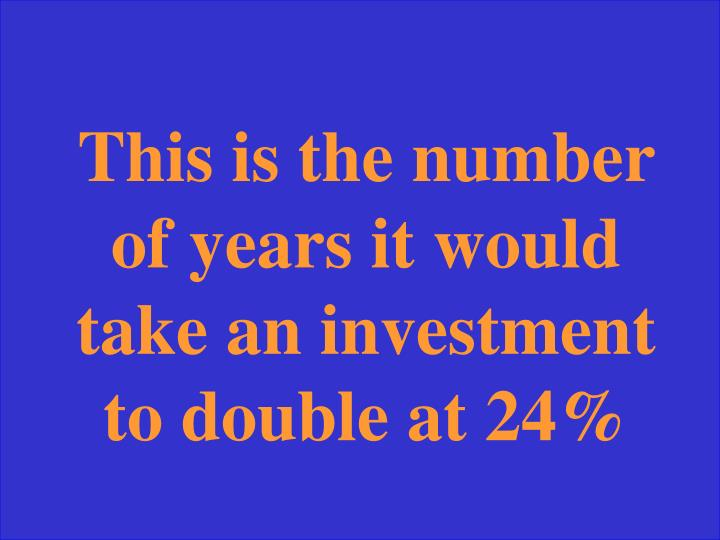 This is the number of years it would take an investment to double at 24%