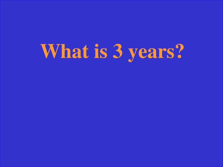 What is 3 years?