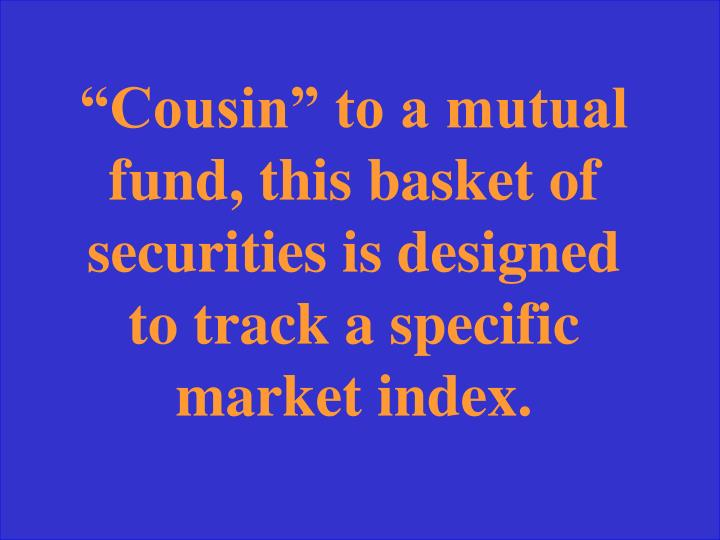 """""""Cousin"""" to a mutual fund, this basket of securities is designed to track a specific market index."""