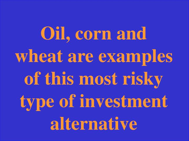 Oil, corn and wheat are examples of this most risky type of investment alternative