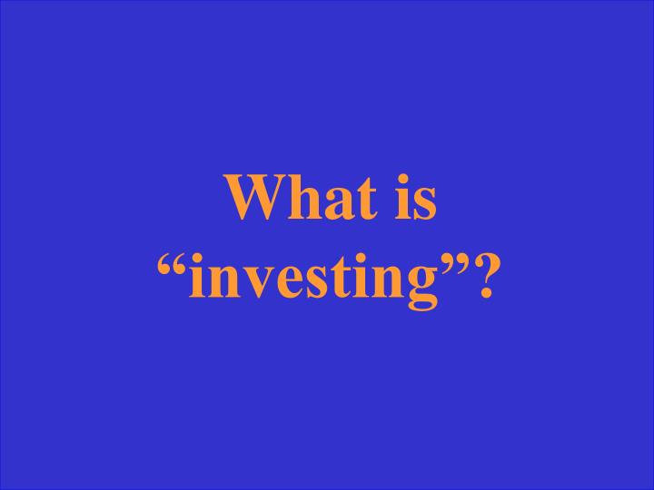 """What is """"investing""""?"""