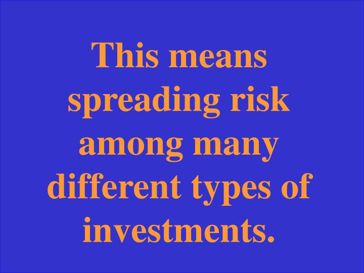 This means spreading risk among many different types of investments.