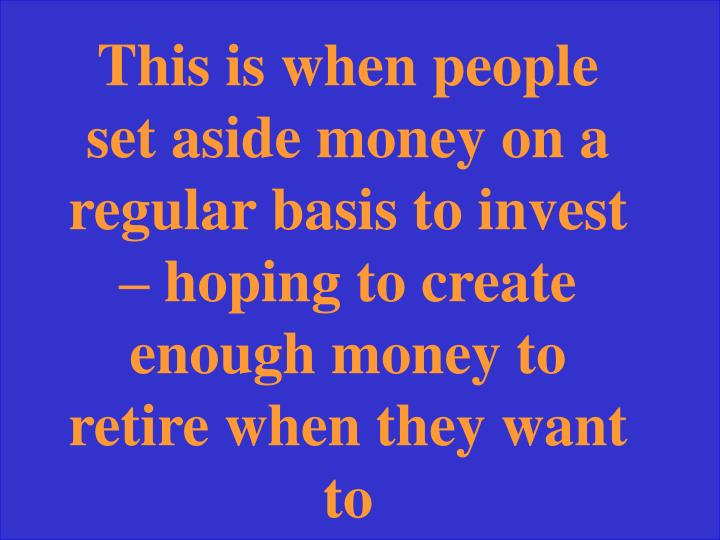 This is when people set aside money on a regular basis to invest – hoping to create enough money to retire when they want to