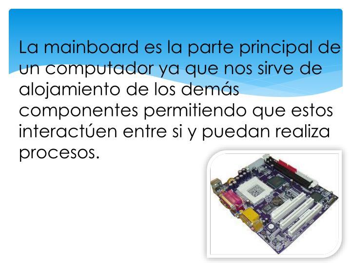 La mainboard es la parte principal de un computador ya que nos sirve de alojamiento de los demás componentes permitiendo que estos interactúen entre si y puedan realiza procesos.