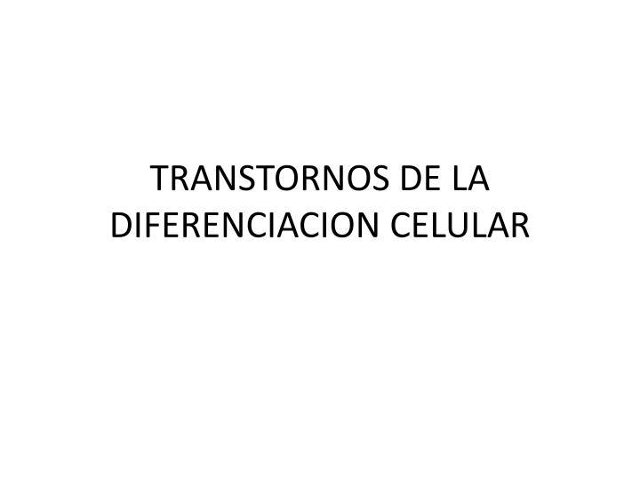 TRANSTORNOS DE LA DIFERENCIACION CELULAR