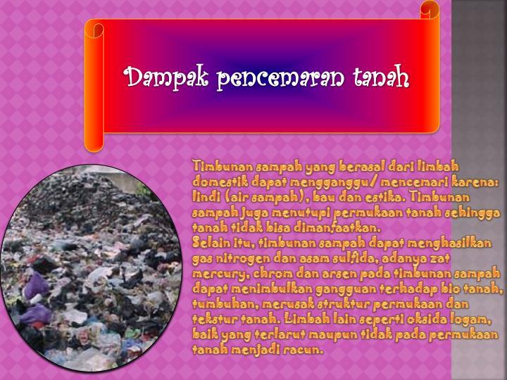 Timbunan sampah yang berasal dari limbah domestik dapat mengganggu/ mencemari karena: lindi (air sampah), bau dan estika. Timbunan sampah juga menutupi permukaan tanah sehingga tanah tidak bisa dimanfaatkan.