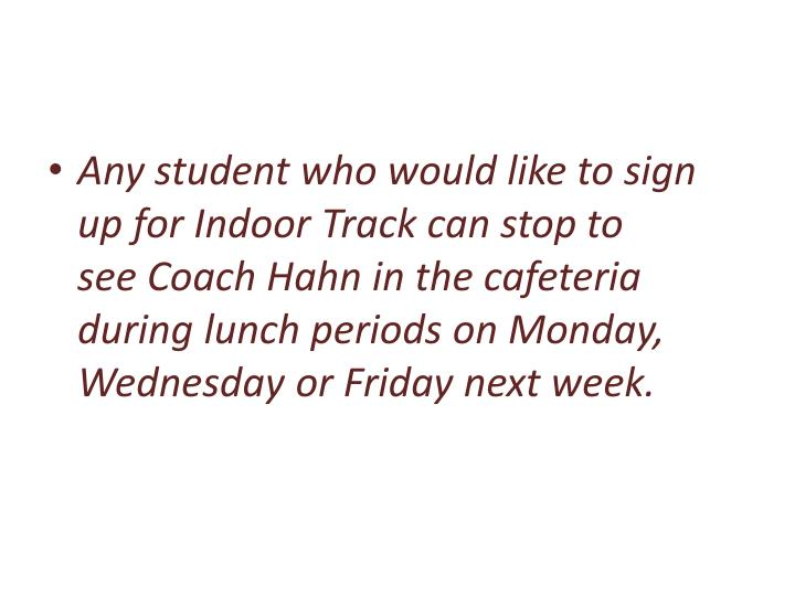 Any student who would like to sign up for Indoor Track can stopto seeCoach Hahn in the cafeteria during lunch periods on Monday, Wednesday or Friday next week.
