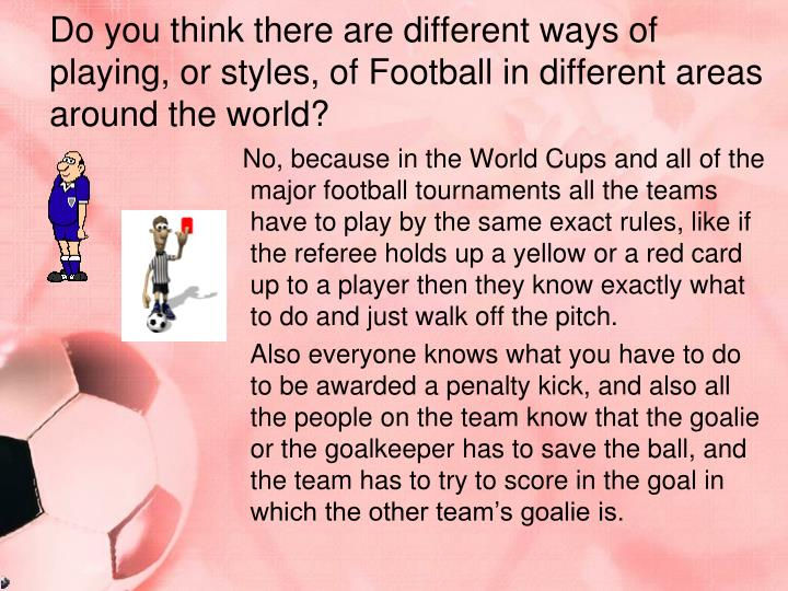 Do you think there are different ways of playing, or styles, of Football in different areas around the world?