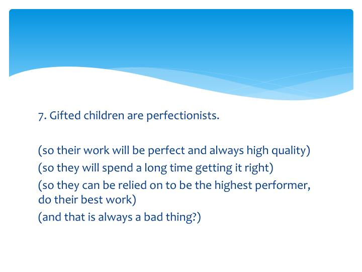 7. Gifted children are perfectionists.